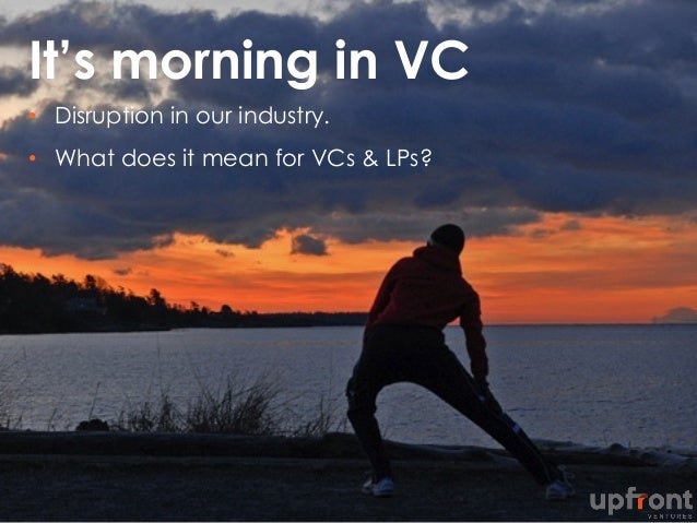 It's morning in VC •  Disruption in our industry. •  What does it mean for VCs & LPs?