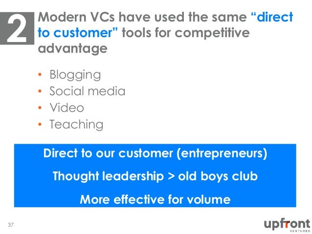 "•  Blogging •  Social media •  Video •  Teaching Modern VCs have used the same ""direct to customer"" tools for competitive ..."