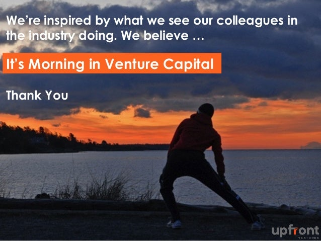 We're inspired by what we see our colleagues in the industry doing. We believe … Thank You It's Morning in Venture Capital