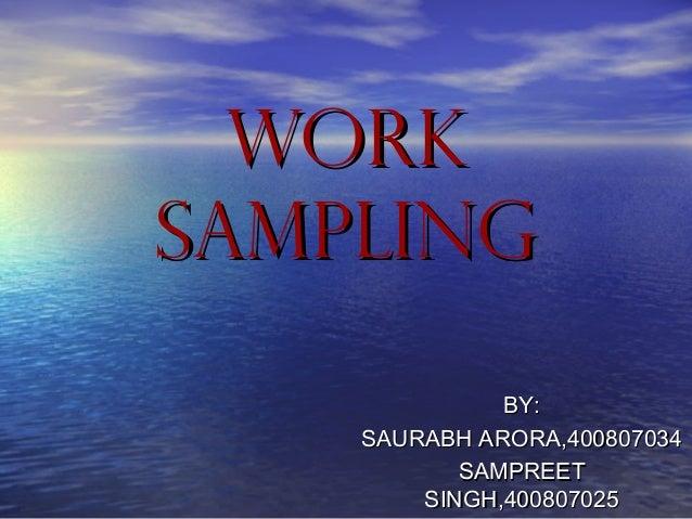 WORKWORK SAMPLINGSAMPLING BY:BY: SAURABH ARORA,400807034SAURABH ARORA,400807034 SAMPREETSAMPREET SINGH,400807025SINGH,4008...