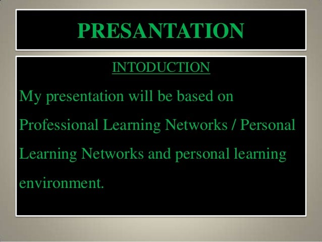 PRESANTATIONINTODUCTIONMy presentation will be based onProfessional Learning Networks / PersonalLearning Networks and pers...