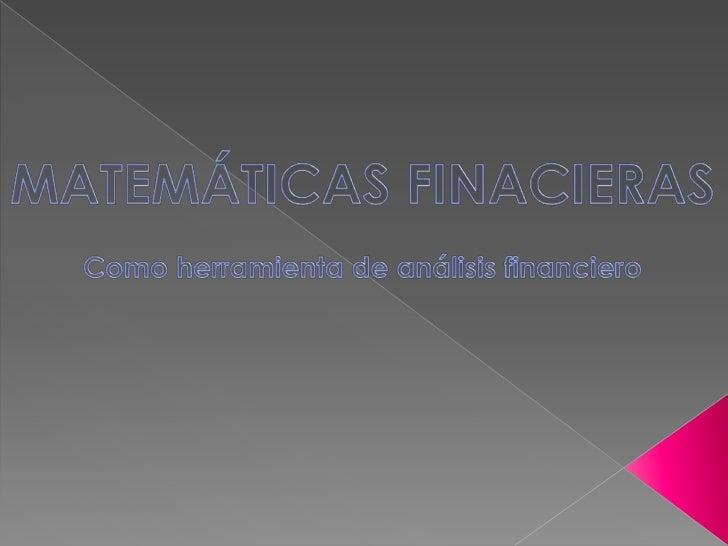 Las Matemáticas Financieras como sunombre lo indica es la aplicación de lamatemática a las finanzas, centrándoseen el estu...