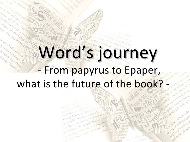 Word's journey - From papyrus to Epaper, what is the future of the book? -