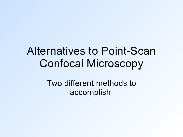 Alternatives to Point-Scan Confocal Microscopy Two different methods to accomplish