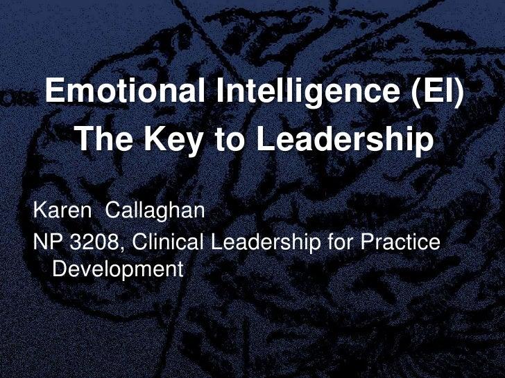 Emotional Intelligence (EI)   The Key to Leadership Karen Callaghan NP 3208, Clinical Leadership for Practice  Development