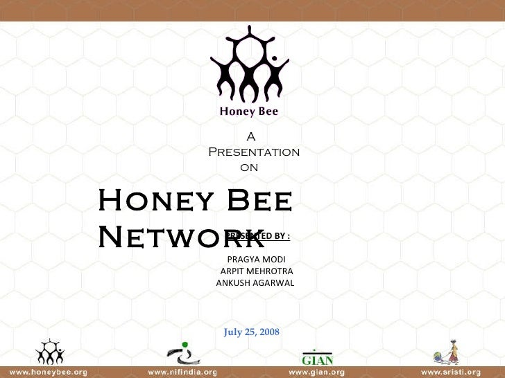 Honey Bee Network July 25, 2008 PRESENTED BY : PRAGYA MODI  ARPIT MEHROTRA  ANKUSH AGARWAL A  Presentation on