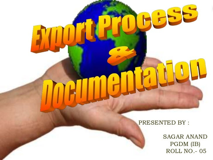 Export Process<br />&<br />Documentation<br />PRESENTED BY :<br />		SAGAR ANAND<br />		PGDM (IB)<br />	   	 ROLL NO.- 05<b...