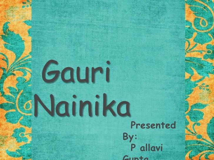 Gauri Nainika<br />  Presented By:<br />  P allavi Gupta<br />  Smriti Ahuja<br />