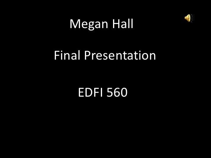 Megan Hall<br />Final Presentation<br />EDFI 560<br />