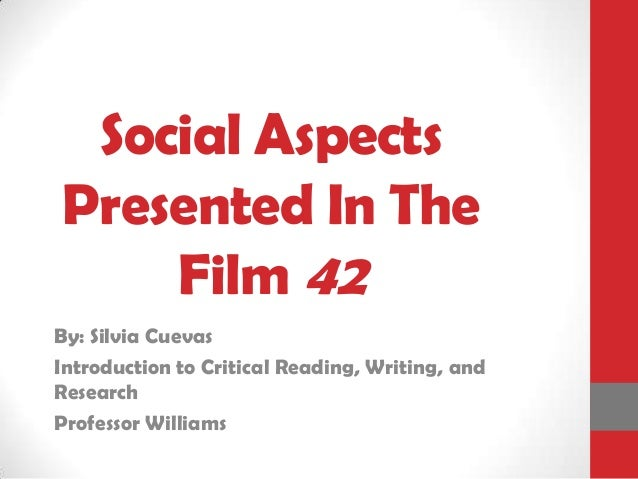 Social Aspects Presented In The Film 42 By: Silvia Cuevas Introduction to Critical Reading, Writing, and Research Professo...