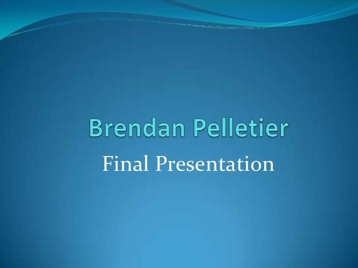 Brendan Pelletier<br />Final Presentation<br />