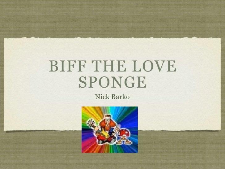 BIFF THE LOVE    SPONGE     Nick Barko