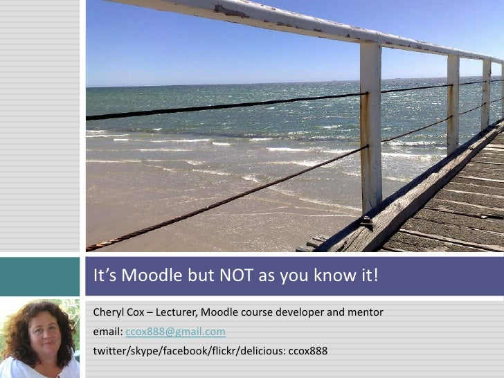 Cheryl Cox – Lecturer, Moodle course developer and mentor <br />email: ccox888@gmail.com<br />twitter/skype/facebook/flick...