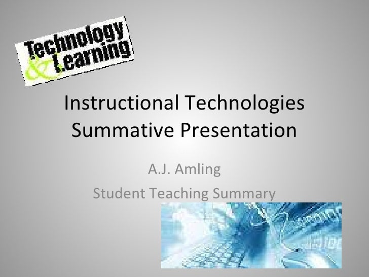 Instructional Technologies Summative Presentation A.J. Amling Student Teaching Summary