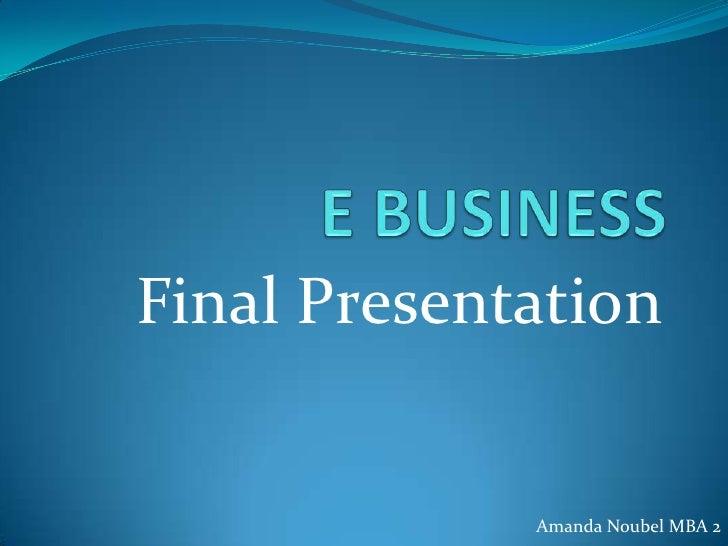 E BUSINESS<br />Final Presentation<br />Amanda Noubel MBA 2<br />