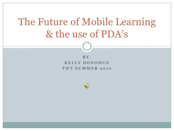 By, <br />Kelly Donohue<br />TWT Summer 2010<br />The Future of Mobile Learning & the use of PDA's<br />