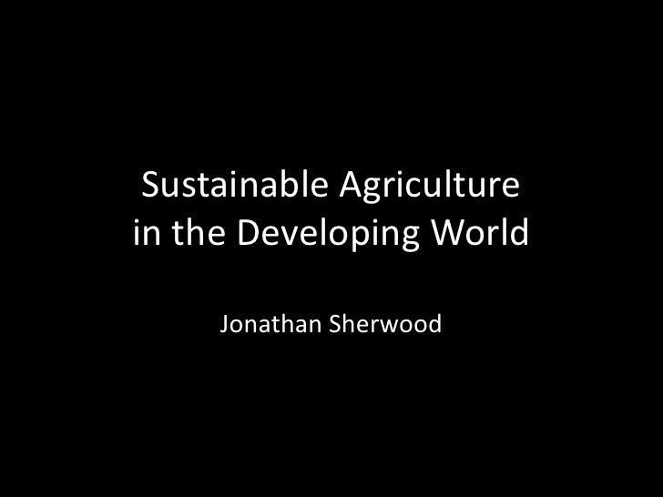 Sustainable Agriculture in the Developing World<br />Jonathan Sherwood<br />