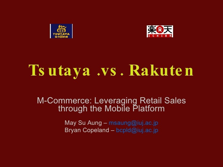 Tsutaya .vs. Rakuten M-Commerce: Leveraging Retail Sales through the Mobile Platform May Su Aung –  [email_address] Bryan ...