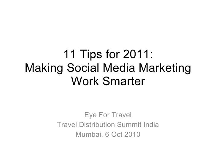 11 Tips for 2011: Making Social Media Marketing Work Smarter Eye For Travel Travel Distribution Summit India Mumbai, 6 Oct...