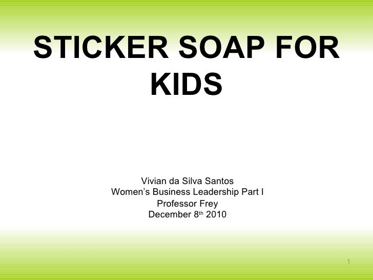 STICKER SOAP FOR KIDS Vivian da Silva Santos Women's Business Leadership Part I Professor Frey December 8 th  2010