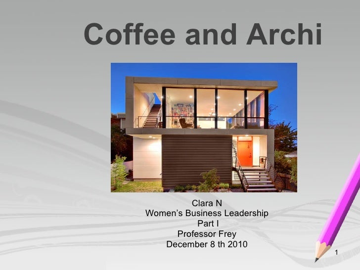 Coffee and Archi Clara N Women's Business Leadership Part I Professor Frey December 8 th 2010