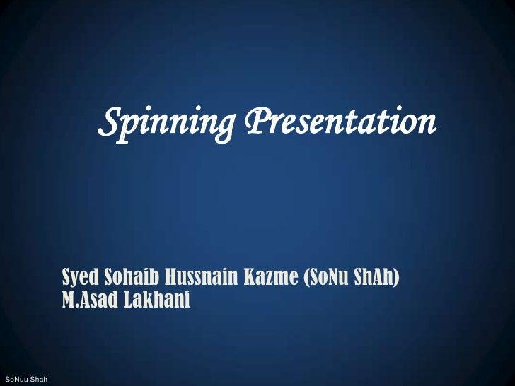 Spinning Presentation<br />Syed Sohaib Hussnain Kazme (SoNuShAh)<br />M.AsadLakhani<br />SoNuu Shah<br />