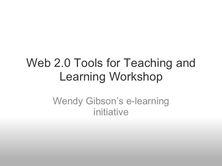Web 2.0 Tools for Teaching and Learning Workshop Wendy Gibson's e-learning initiative