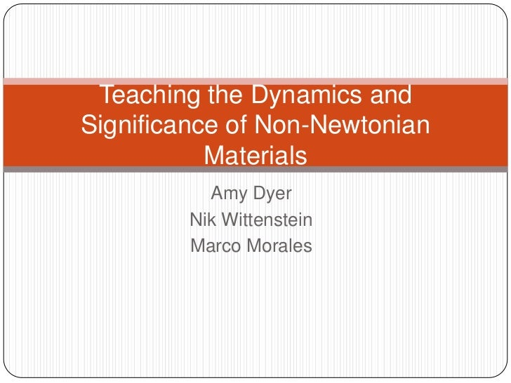 Amy Dyer<br />Nik Wittenstein<br />Marco Morales<br />Teaching the Dynamics and Significance of Non-Newtonian Materials<br />