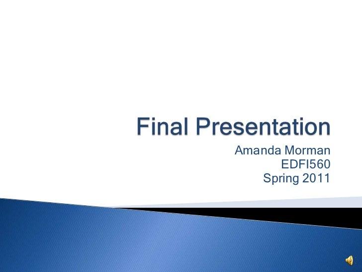 Final Presentation<br />Amanda Morman<br />EDFI560<br />Spring 2011<br />