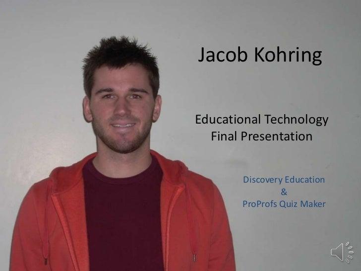 Jacob Kohring<br />Educational Technology<br />Final Presentation<br />Discovery Education<br />&<br />ProProfs Quiz Maker...