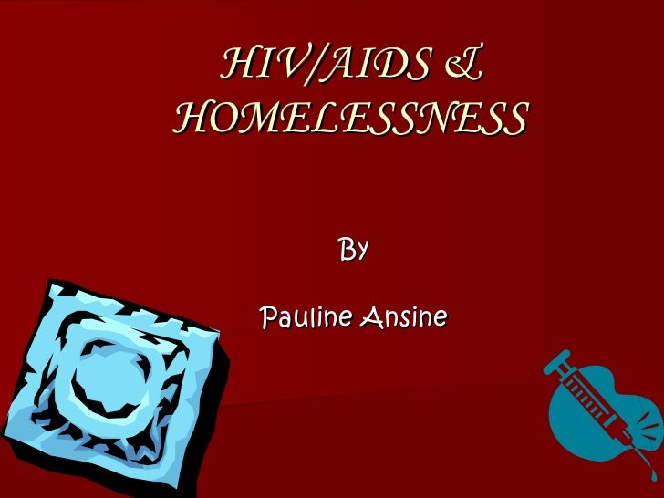 HIV/AIDS & HOMELESSNESS By Pauline Ansine