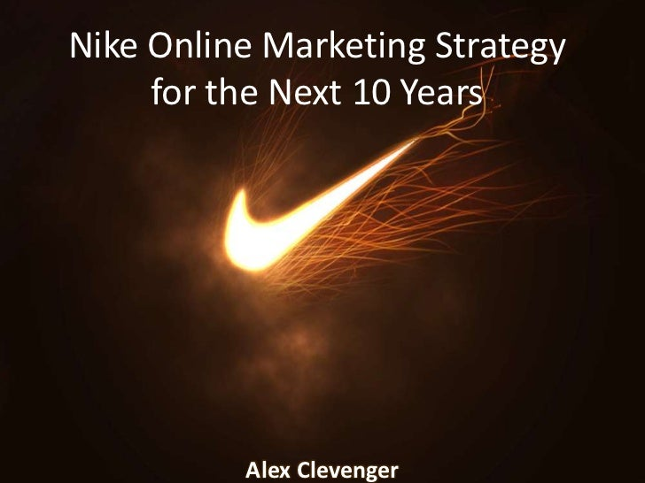 Nike Online Marketing Strategy for the Next 10 Years<br />Alex Clevenger<br />
