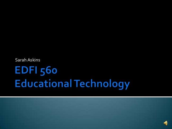 EDFI 560 Educational Technology<br />Sarah Askins<br />