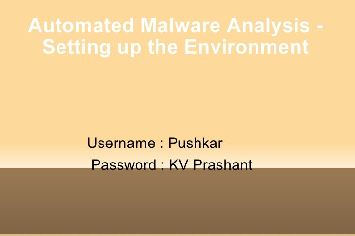 Automated Malware Analysis - Setting up the Environment <ul><li>Username : Pushkar </li></ul><ul><li>Password : KV Prashan...