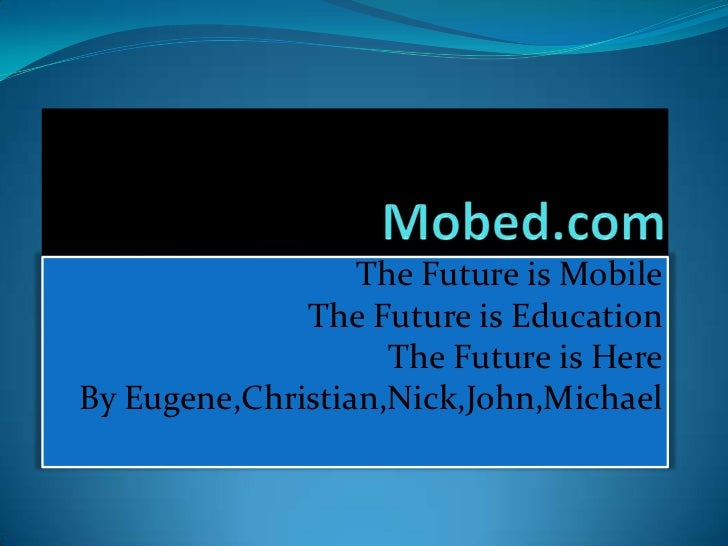 The Future is Mobile              The Future is Education                    The Future is HereBy Eugene,Christian,Nick,Jo...