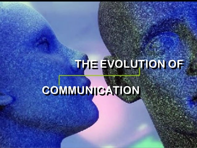 THE EVOLUTION OF COMMUNICATION THE EVOLUTION OF COMMUNICATION