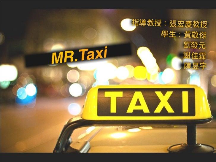指導教授:張宏慶教授             學生:黃敬傑                劉發元MR.Taxi         謝佳霖                陳昱宇