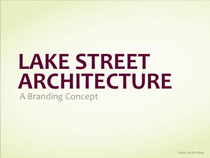 LAKE STREETARCHITECTUREA Branding Concept                     ©2012 Jackie Riley