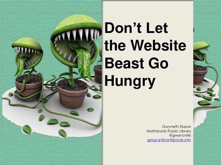Don't Letthe WebsiteBeast GoHungry             Gwyneth Stupar     Northbrook Public Library                 @gwynonite    ...