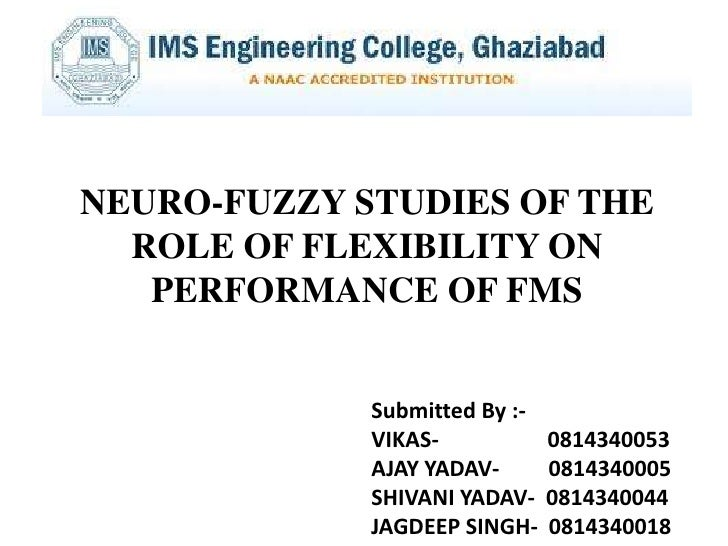 NEURO-FUZZY STUDIES OF THE  ROLE OF FLEXIBILITY ON   PERFORMANCE OF FMS             Submitted By :-             VIKAS-    ...