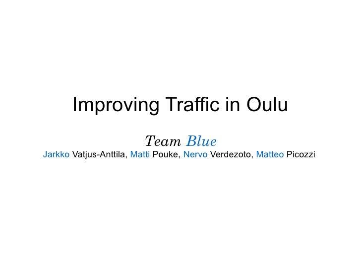 Improving Traffic in Oulu                        Team BlueJarkko Vatjus-Anttila, Matti Pouke, Nervo Verdezoto, Matteo Pico...
