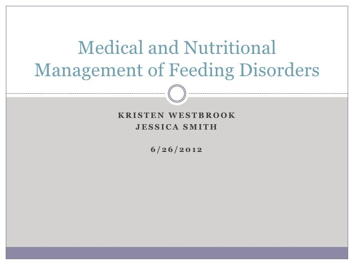 Medical and NutritionalManagement of Feeding Disorders         KRISTEN WESTBROOK            JESSICA SMITH             6/26...