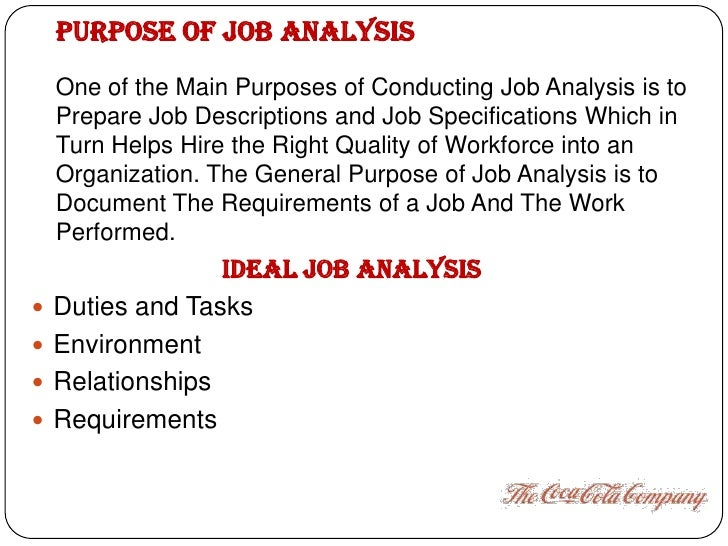 purpose of a job analysis The data collected from the job analysis can be used for a variety of purposes these purposes are categorized into three classes these purposes are discussed bellow: 1 job description 2 job specification.