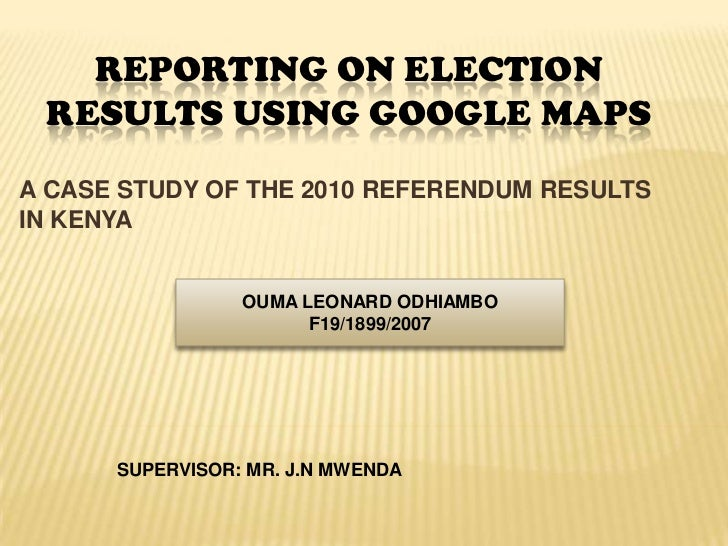 REPORTING ON ELECTION RESULTS USING GOOGLE MAPSA CASE STUDY OF THE 2010 REFERENDUM RESULTSIN KENYA                 OUMA LE...