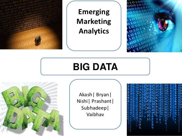 EmergingMarketingAnalyticsBIG DATA Akash  Bryan Nishi  Prashant   Subhadeep     Vaibhav