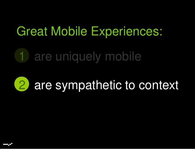 are uniquely mobile1 Great Mobile Experiences: are sympathetic to context2