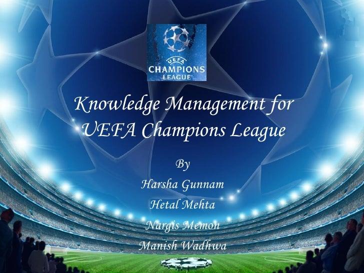 Knowledge Management for UEFA Champions League By Harsha Gunnam Hetal Mehta Nargis Memon Manish Wadhwa