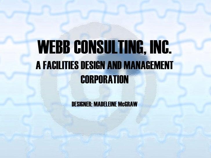 WEBB CONSULTING, INC. A FACILITIES DESIGN AND MANAGEMENT              CORPORATION         DESIGNER: MADELEINE McGRAW