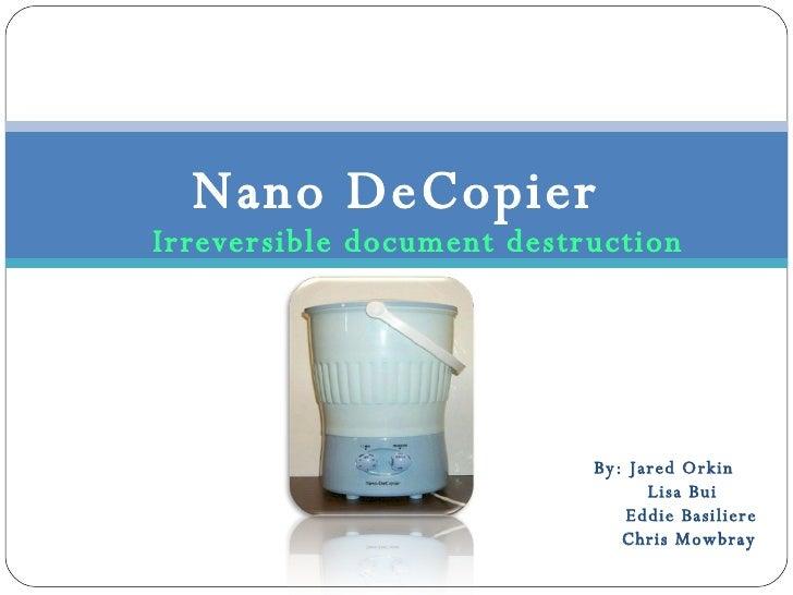 Irreversible document destruction Nano DeCopier By: Jared Orkin Lisa Bui Eddie Basiliere Chris Mowbray