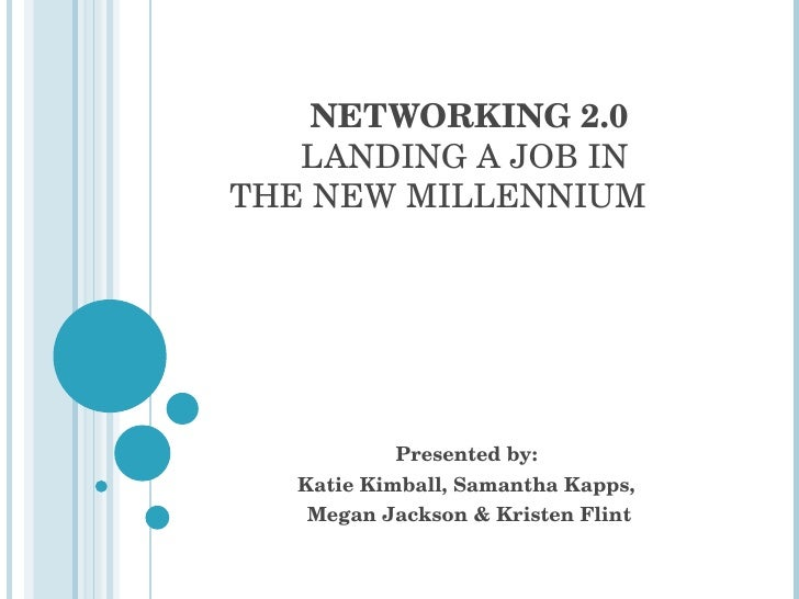NETWORKING 2.0 LANDING A JOB IN  THE NEW MILLENNIUM Presented by:  Katie Kimball, Samantha Kapps,  Megan Jackson & Kristen...